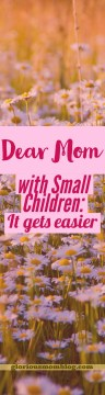 Dear Mom with Small Children: It Gets Easier: encouragement for new moms and mom's with babies and/or toddlers who struggle with feeling overwhelmed. Read about it at gloriousmomblog.com.