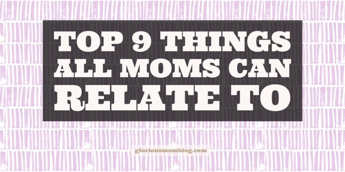 Top nine things all moms can relate to: a post with humorous graphics regarding parenting situations. Read about it at gloriousmomblog.com.