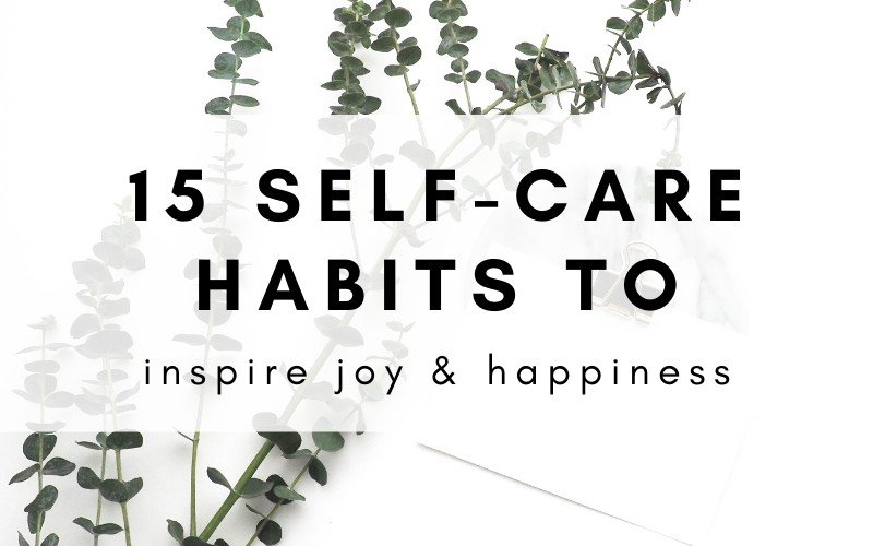 15 Self-Care Habits That Will Inspire Joy & Happiness In Your Life