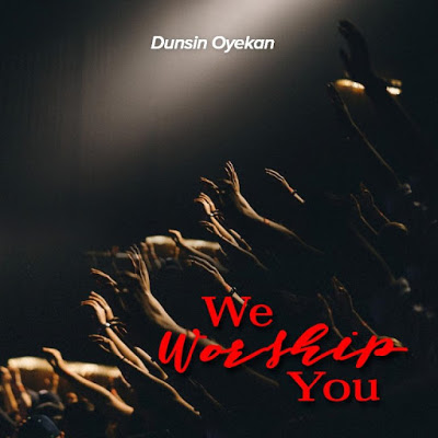 Dunsin Oyekan - We Worship You Lyrics