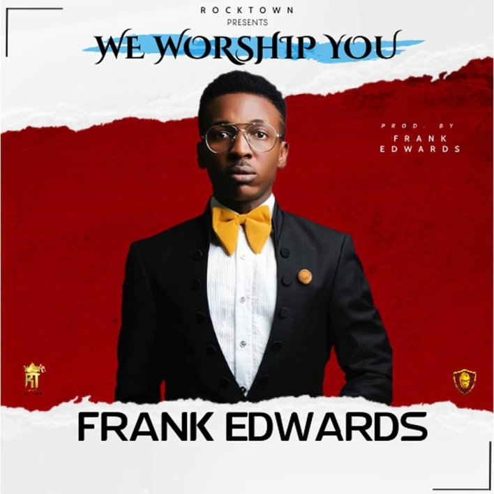 Frank Edwards - We Worship You Lyrics & Mp3 Download