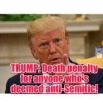 TRUMP: Death penalty for anyone who's deemed anti-Semitic! Think I'm joking?