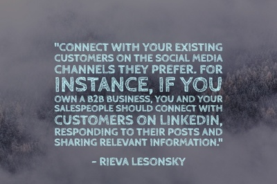 """Connect with your existing customers on the social media channels they prefer. For instance, if you own a B2B business, you and your salespeople should connect with customers on LinkedIn, responding to their posts and sharing relevant information."" - Rieva Lesonsky"