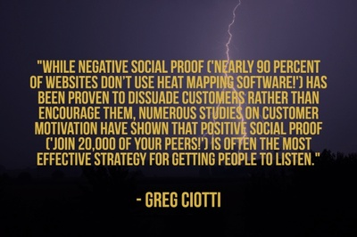 """While negative social proof ('Nearly 90 percent of websites don't use heat mapping software!') has been proven to dissuade customers rather than encourage them, numerous studies on customer motivation have shown that positive social proof ('Join 20,000 of your peers!') is often the most effective strategy for getting people to listen."" - Greg Ciotti"