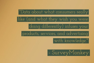 """Data about what consumers really like (and what they wish you were doing differently) infuses your products, services, and advertising with knowledge."" - Survey Monkey"