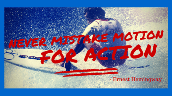 Never Mistake Motion for Action! Ernest Hemingway - Goals need action to be Goals without action they are a fantasy.