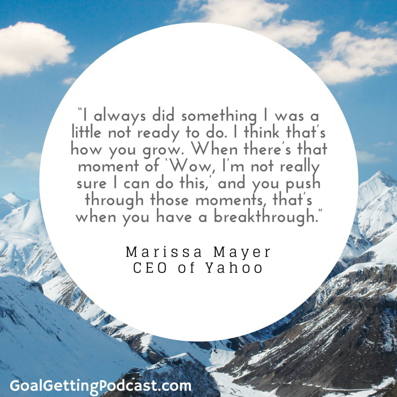 Marissa Mayer - I always did something I was a little not ready to do. I think that's how you grow. When there's that moment of 'Wow, I'm not really sure I can do this', and you push through those moments, that's when you have a breakthrough.