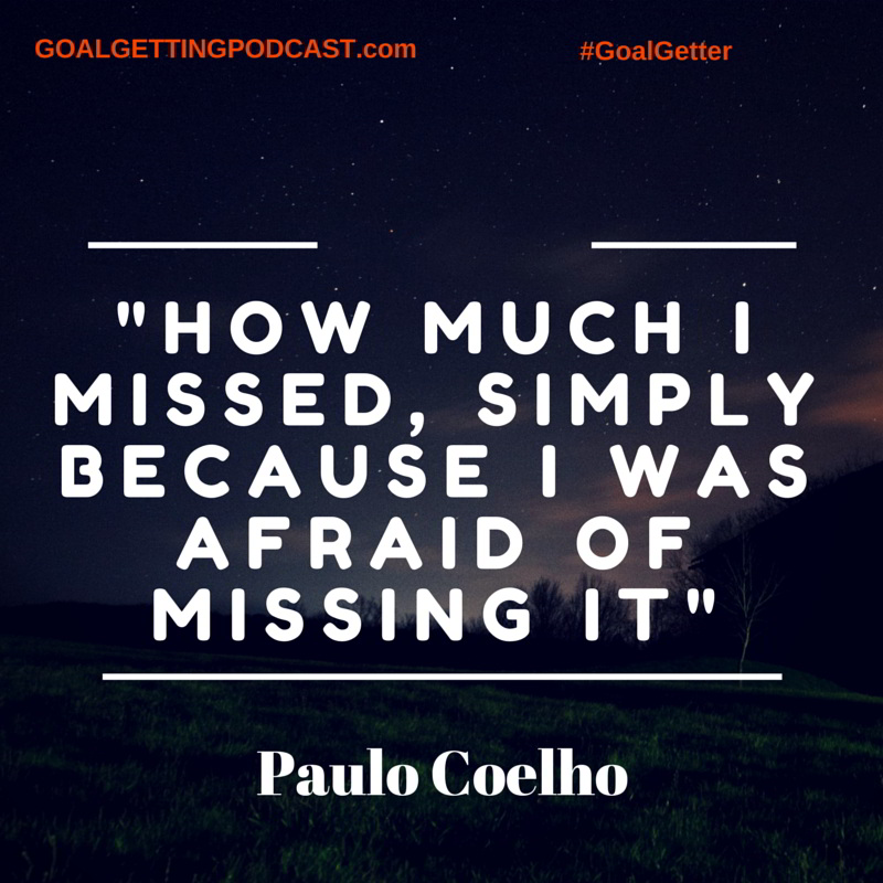 How much I missed, simply because I was afraid of missing it.  Paulo Coelho