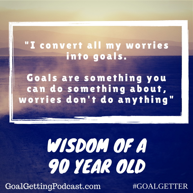 I convert all my worries to goals. Goals are something you can do something about, worries don't do anything. Wisdom of a 90 Year Old
