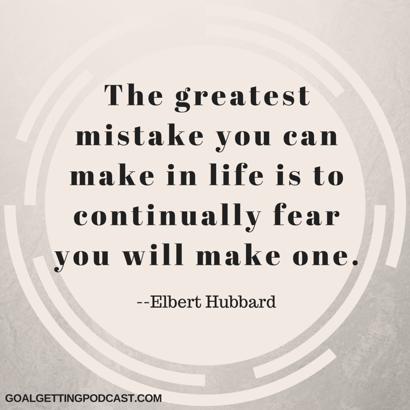 The Greatest mistake you can make in life is to continually fear you will make one. Elbert Hubbard