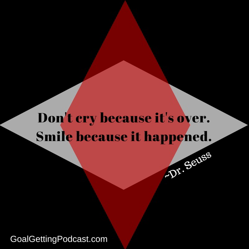 Don't cry because it's over. Smile because it happened. -DrSeuss