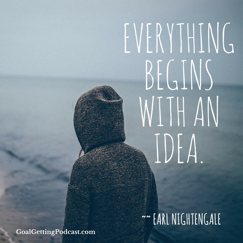 Everything begins with an idea. Earl Nightengale