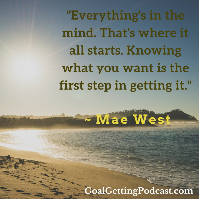Everything's in the mind. That's where it all starts. Knowing what you want is the first step in getting it. ~ Mae West