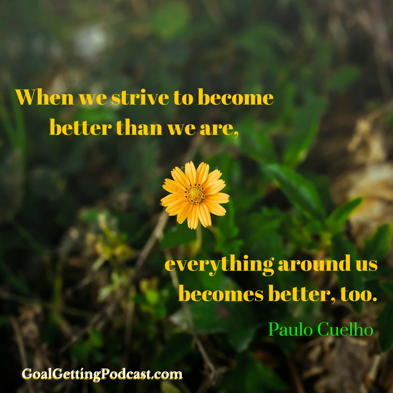 When we strive to become better than we are, everything around us becomes better, too. Paulo Coelho