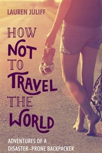 How Not to Travel the World: Adventures of a Disaster-Prone Backpacker by Lauren Juliff