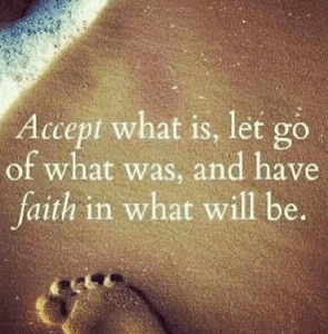 <i>Accept</i> what is, <i>let go</i> of what was, and have <i>faith</i> in what will be.