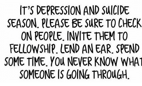 It's depression and suicide season. Please be sure to check on people.