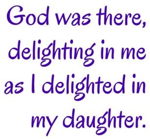 Add God was there, delighting in me as I delighted in my daughterheading