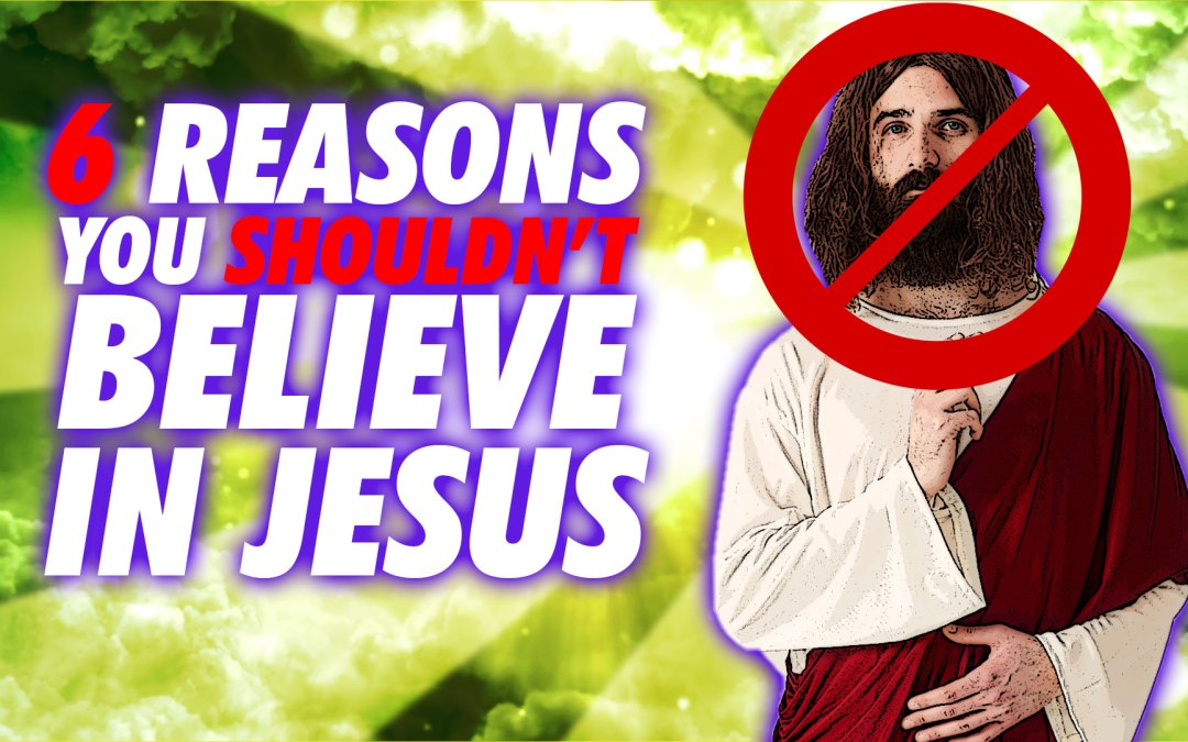 6 Reasons You SHOULDN'T Believe In Jesus