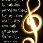 O sing unto the LORD a new song; for he hath done marvellous things: his right hand, and his holy arm, hath gotten him the victory.