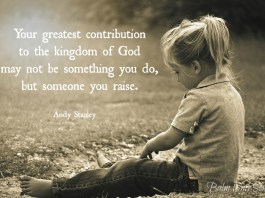Your greatest contributions to the kingdom of God may not be something you do, but someone you raise.