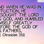 2 Chronicles 33:12-13 And when he was in affliction, he besought the LORD his God, and humbled himself greatly before the God of his fathers, And prayed unto him: and he was intreated of him, and heard his supplication, and brought him again to Jerusalem into his kingdom. Then Manasseh knew that the LORD he [was] God.