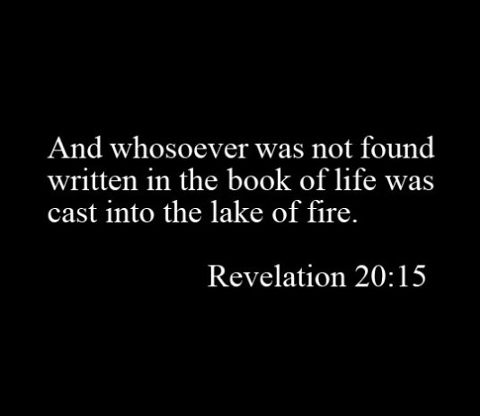 Revelation 20:15 And whosoever was not found written in the book of life was cast into the lake of fire.