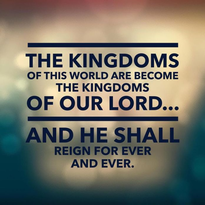 Revelation 11:15 And the seventh angel sounded; and there were great voices in heaven, saying, The kingdoms of this world are become [the kingdoms] of our Lord, and of his Christ; and he shall reign for ever and ever