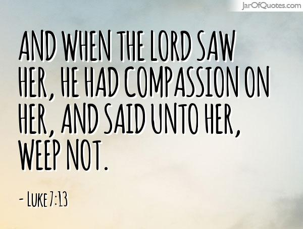 Luke 7:13 And when the Lord saw her, he had compassion on her, and said unto her, Weep not