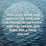 Luke 8:24 And they came to him, and awoke him, saying, Master, master, we perish. Then he arose, and rebuked the wind and the raging of the water: and they ceased, and there was a calm.