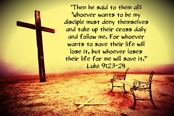 Luke 9:23-24 And he said to [them] all, If any [man] will come after me, let him deny himself, and take up his cross daily, and follow me. For whosoever will save his life shall lose it: but whosoever will lose his life for my sake, the same shall save it