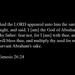 Genesis 26:24 And the LORD appeared unto him the same night, and said, I [am] the God of Abraham thy father: fear not, for I [am] with thee, and will bless thee, and multiply thy seed for my servant Abraham's sake.