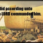 Genesis 7:5 And Noah did according unto all that the LORD commanded him