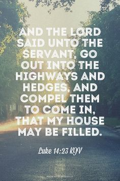 And the lord said unto the servant, Go out into the highways and hedges, and compel [them] to come in, that my house may be filled.