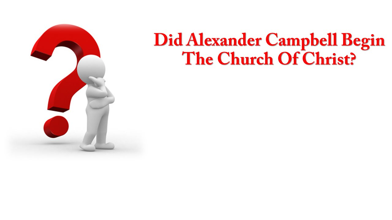 Did Alexander Campbell Begin The Church Of Christ?