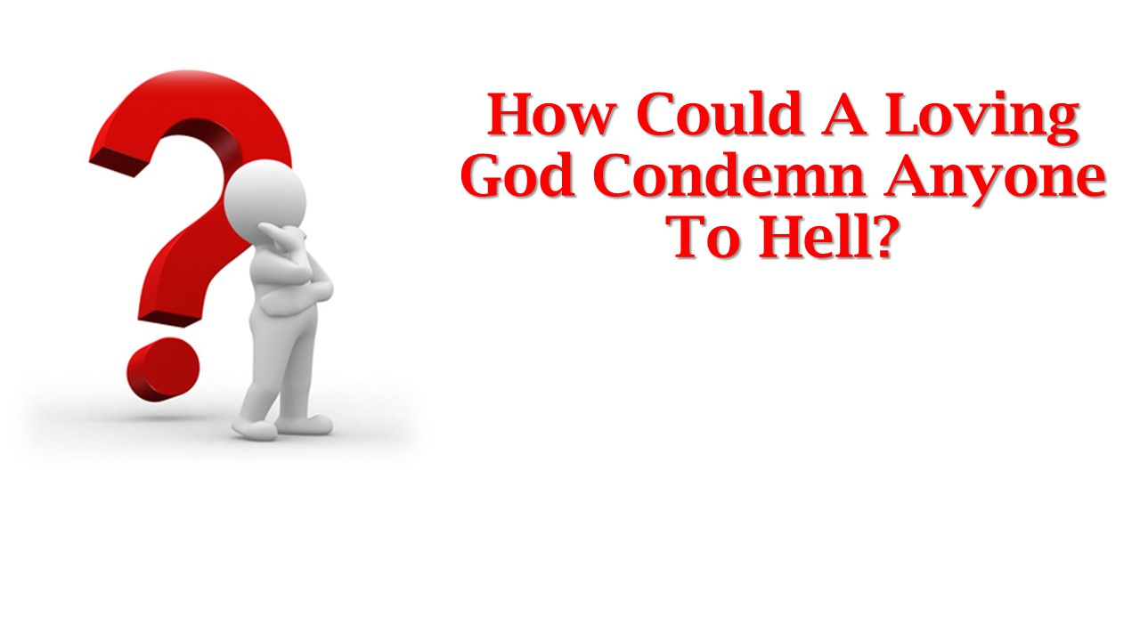 How Could A Loving God Condemn Anyone To Hell?