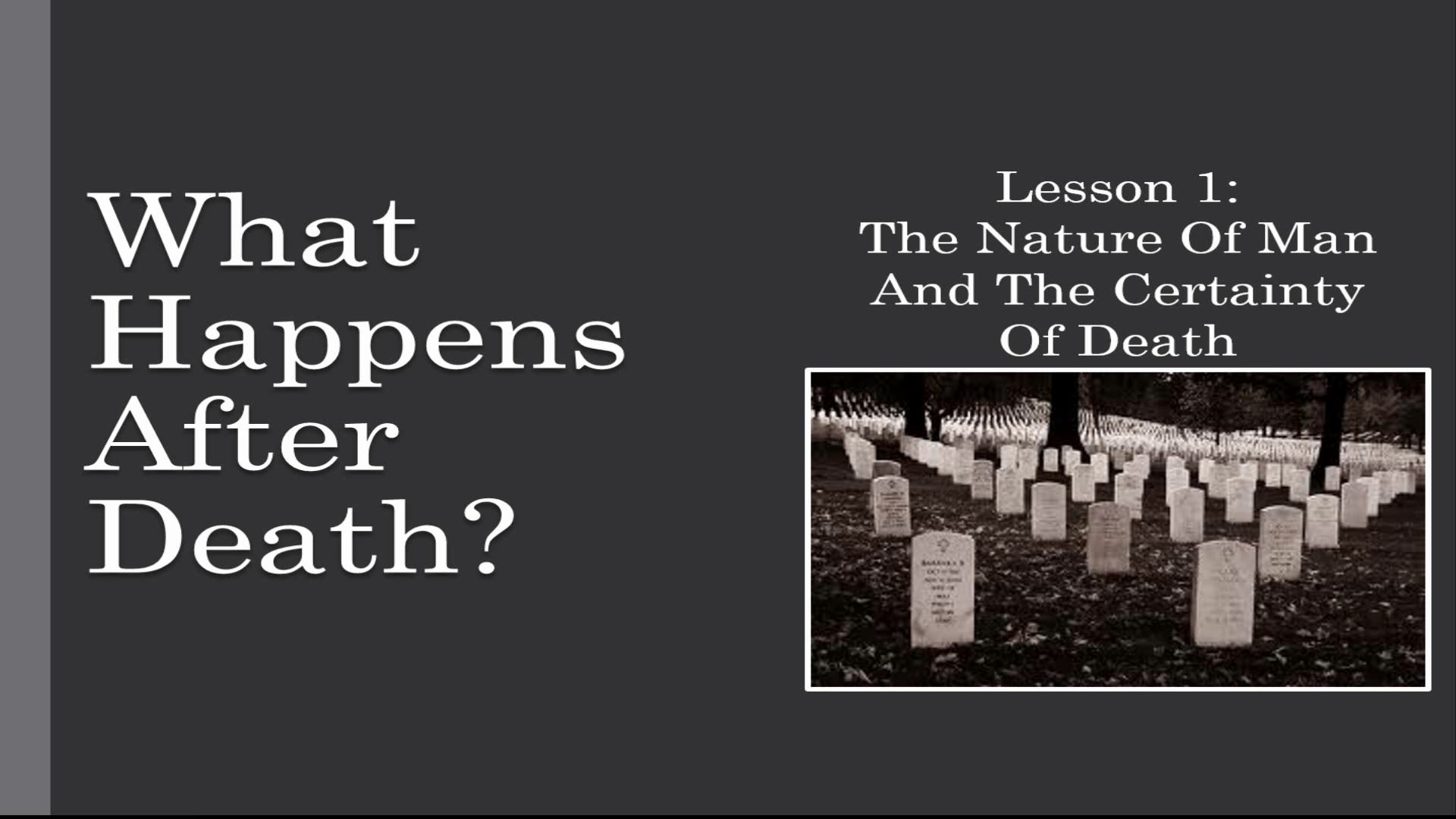 What Happens After Death? (Lesson 1:  The Nature Of Man And The Certainty Of Death)