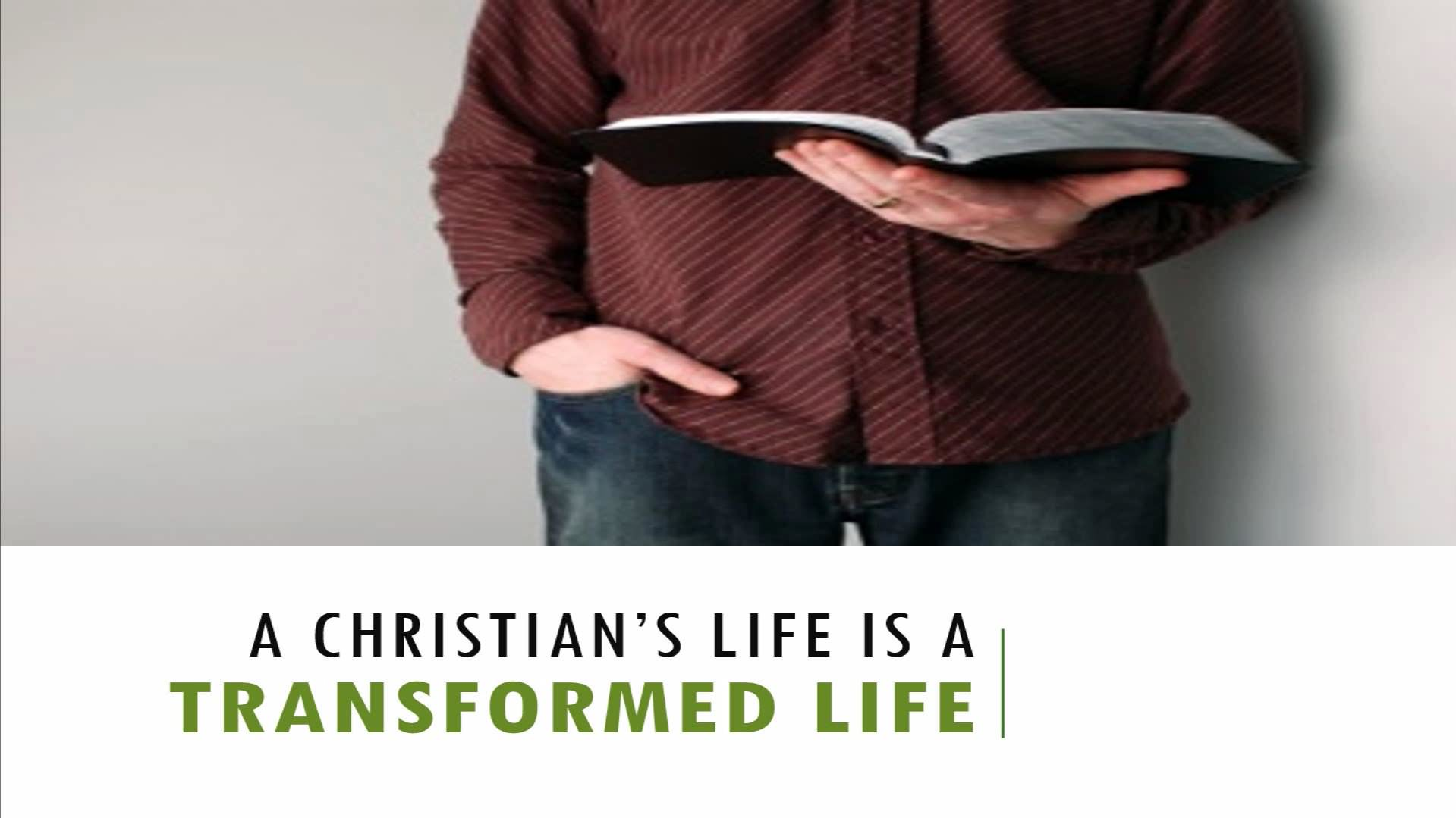 A Christian's Life Is A Transformed Life