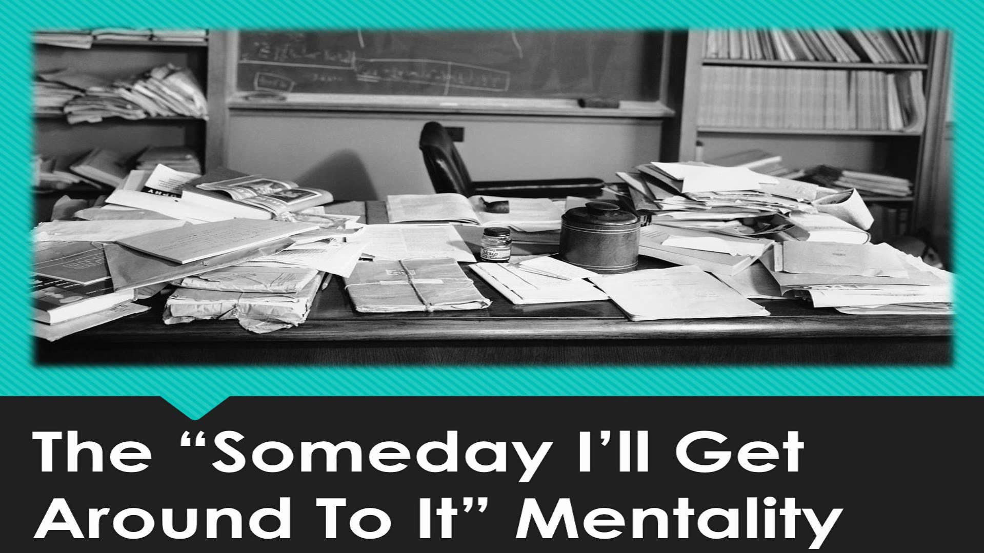 """The """"Someday I'll Get Around To It"""" Mentality"""