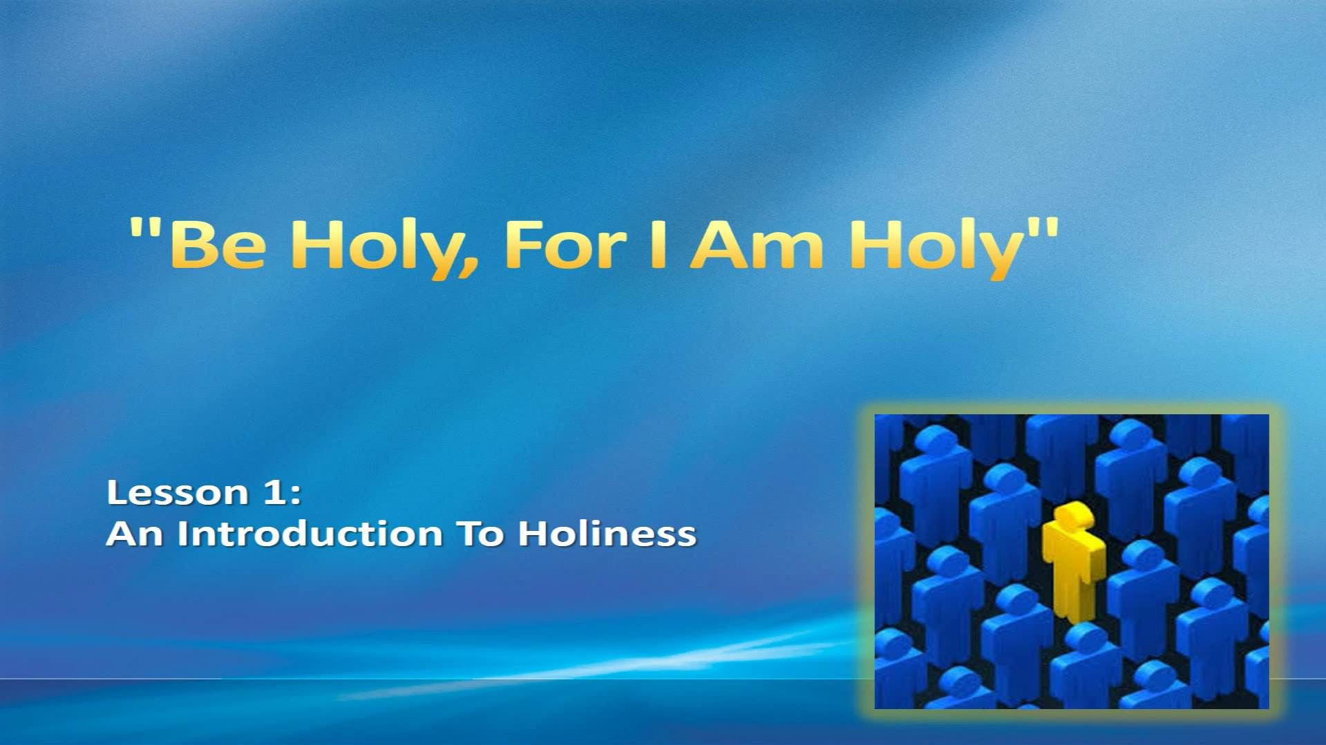 """""""Be Holy, For I Am Holy"""" (Lesson 1:  An Introduction To Holiness)"""