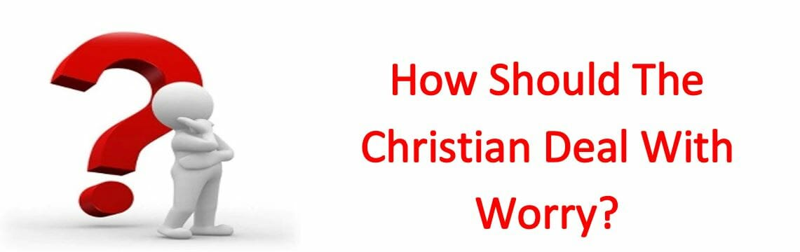 How Should The Christian Deal With Worry?