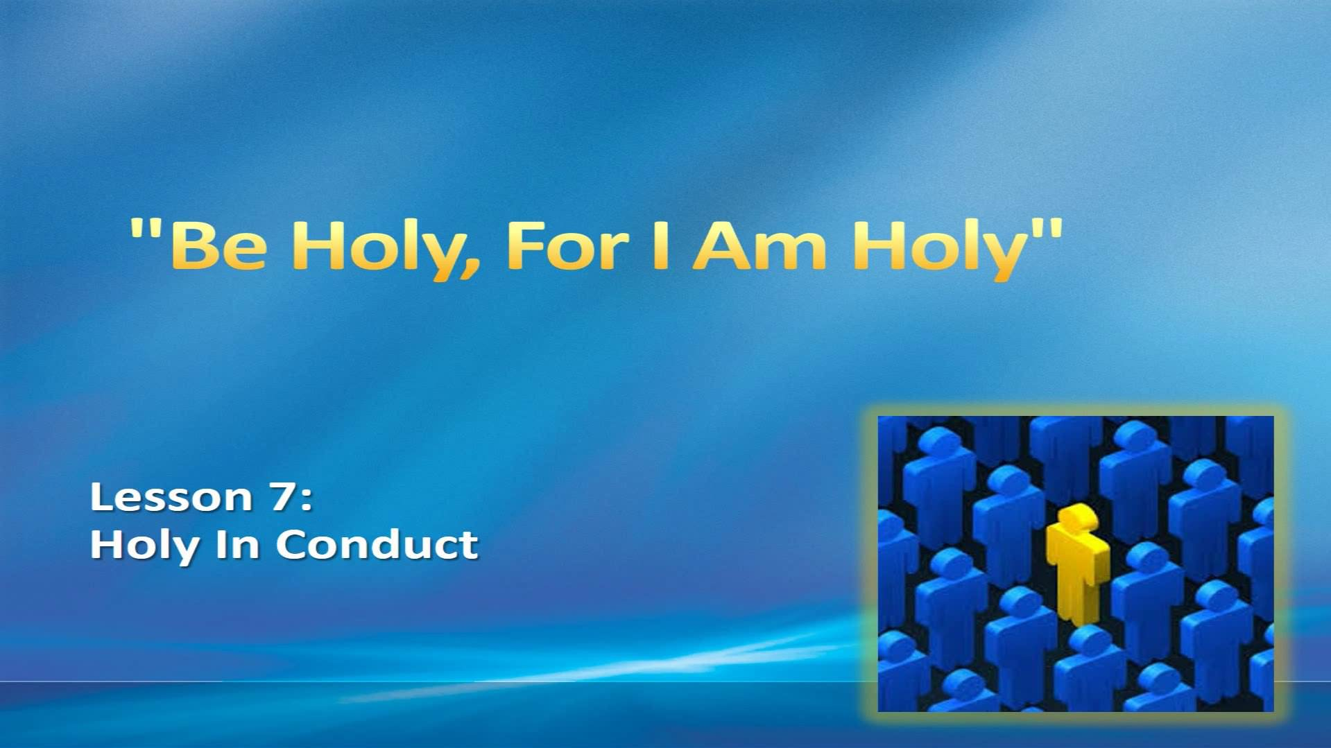 """""""Be Holy, For I Am Holy"""" (Lesson 7:  Holy In Conduct)"""