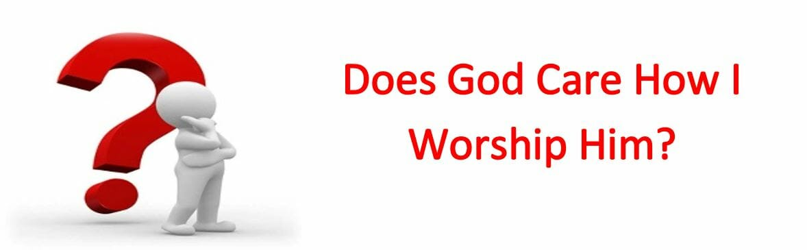 Does God Care How I Worship Him?