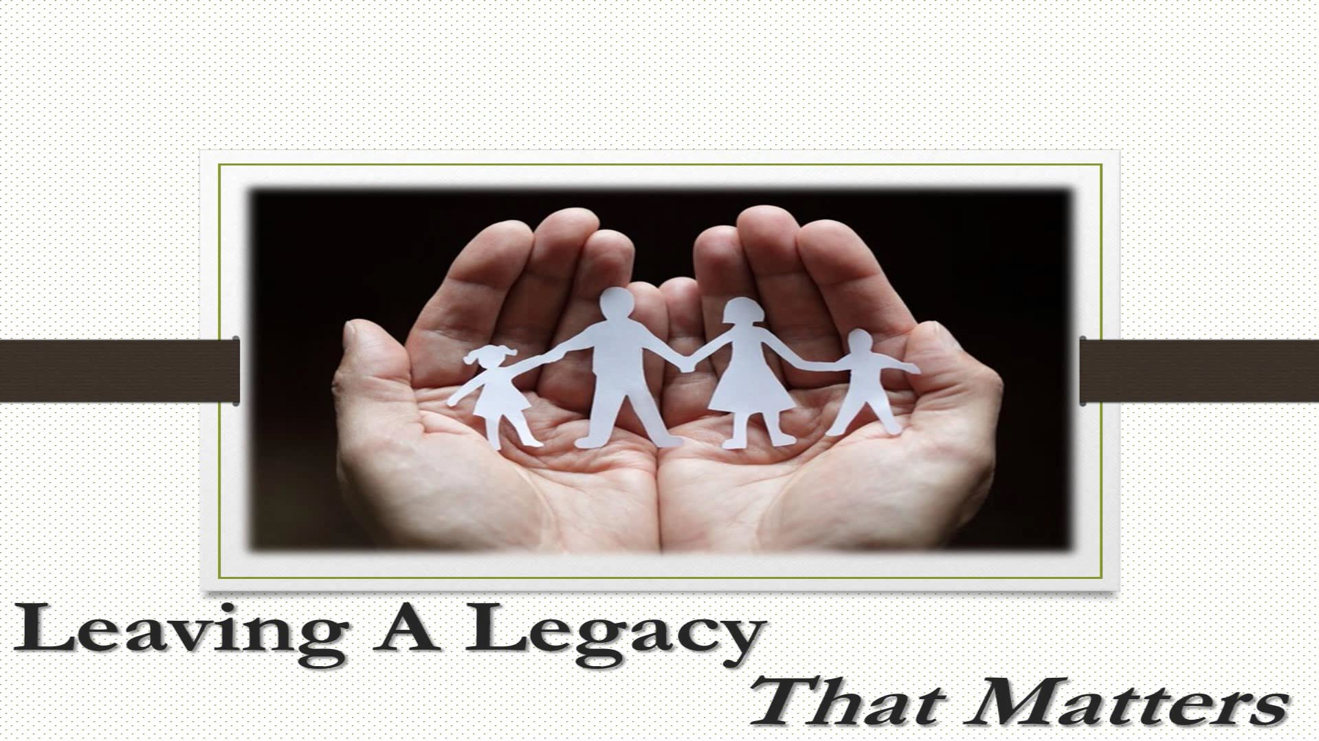 Leaving A Legacy That Matters