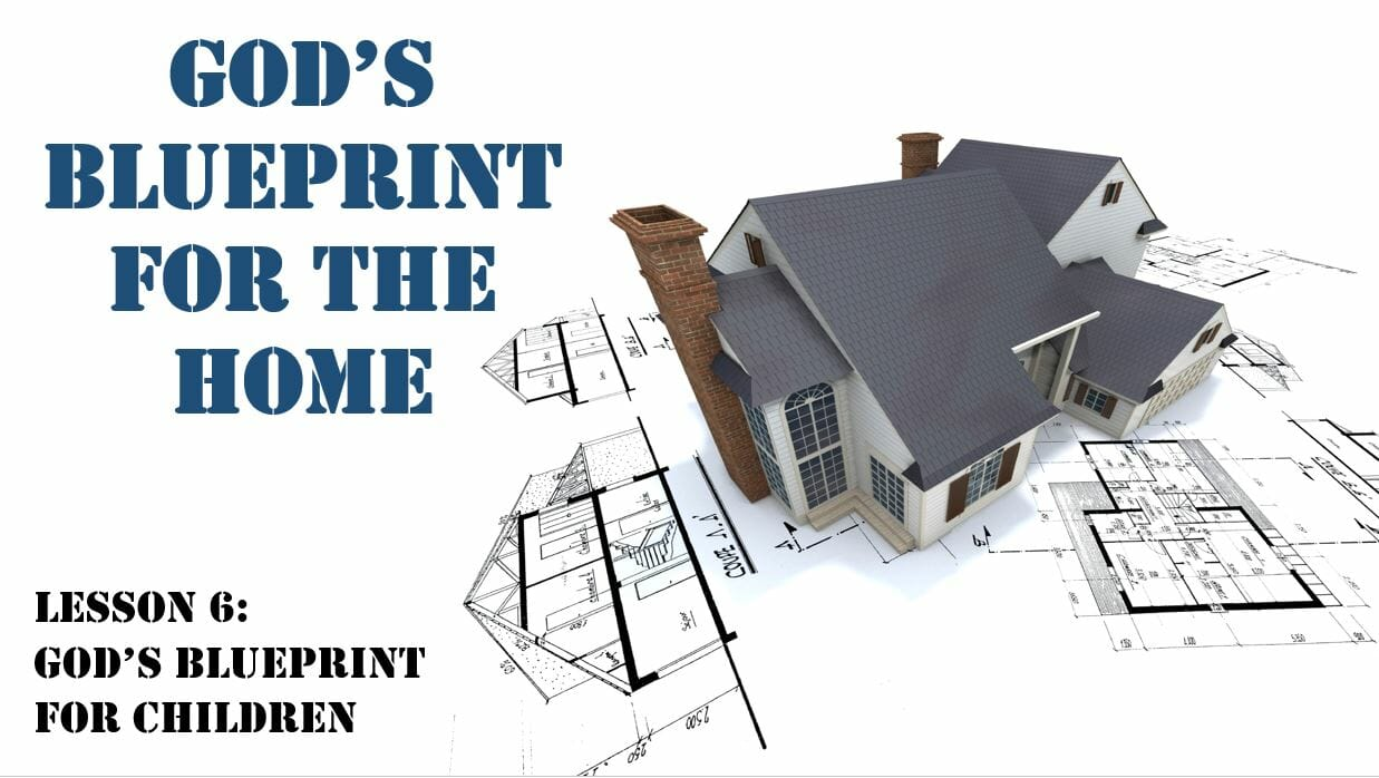God's Blueprint For The Home (Lesson 6: God's Blueprint For Children)
