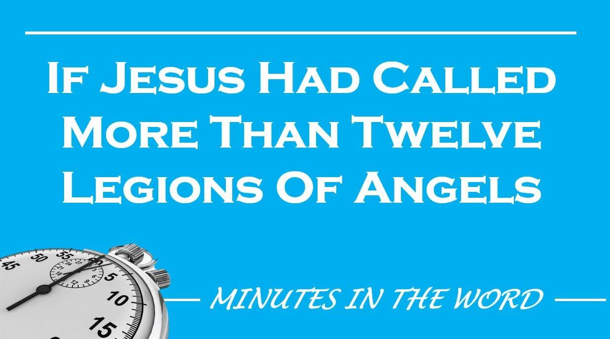 If Jesus Had Called More Than Twelve Legions Of Angels