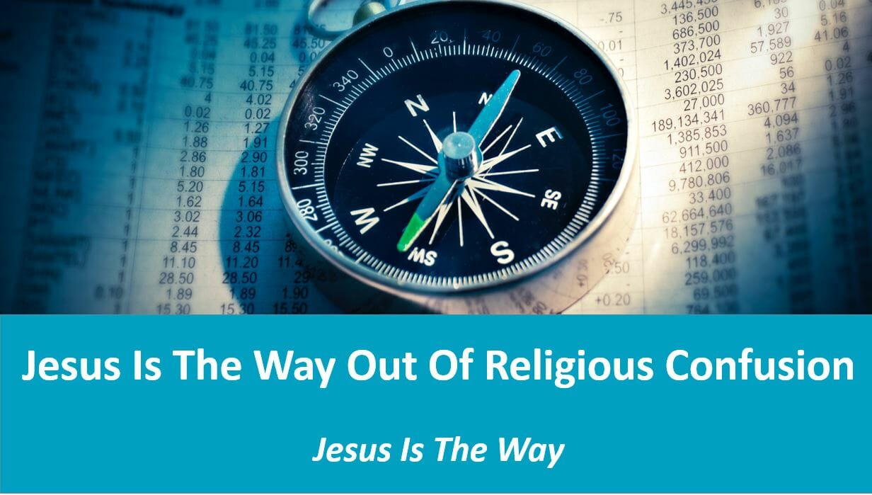 Jesus Is The Way (Lesson 9: Jesus Is The Way Out Of Religious Confusion)