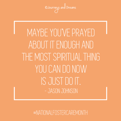 National Foster Care Month - Quote - Maybe You've Prayed About it Long Enough