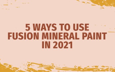 5 Ways to Use Fusion Mineral Paints in 2021