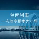 台南租車,台南租車推薦,台南便宜租車,台南高鐵租車